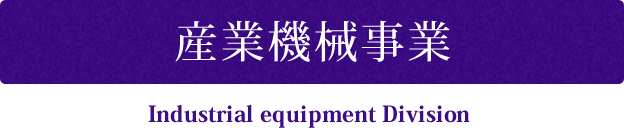 産業機械事業 Industrial equipment Division