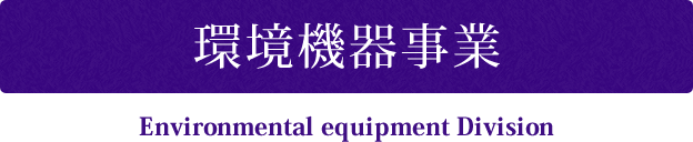 環境機器事業 Environmental equipment Division